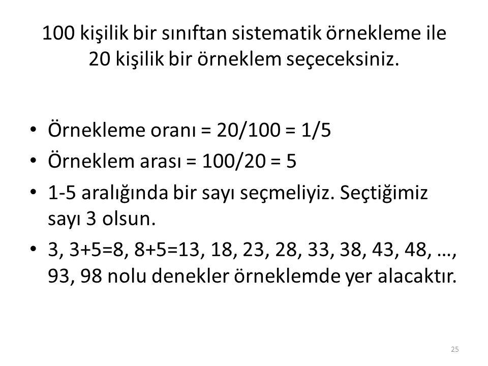 100 kişilik bir sınıftan sistematik örnekleme ile 20 kişilik bir örneklem seçeceksiniz. Örnekleme oranı = 20/100 = 1/5 Örneklem arası = 100/20 = 5 1-5