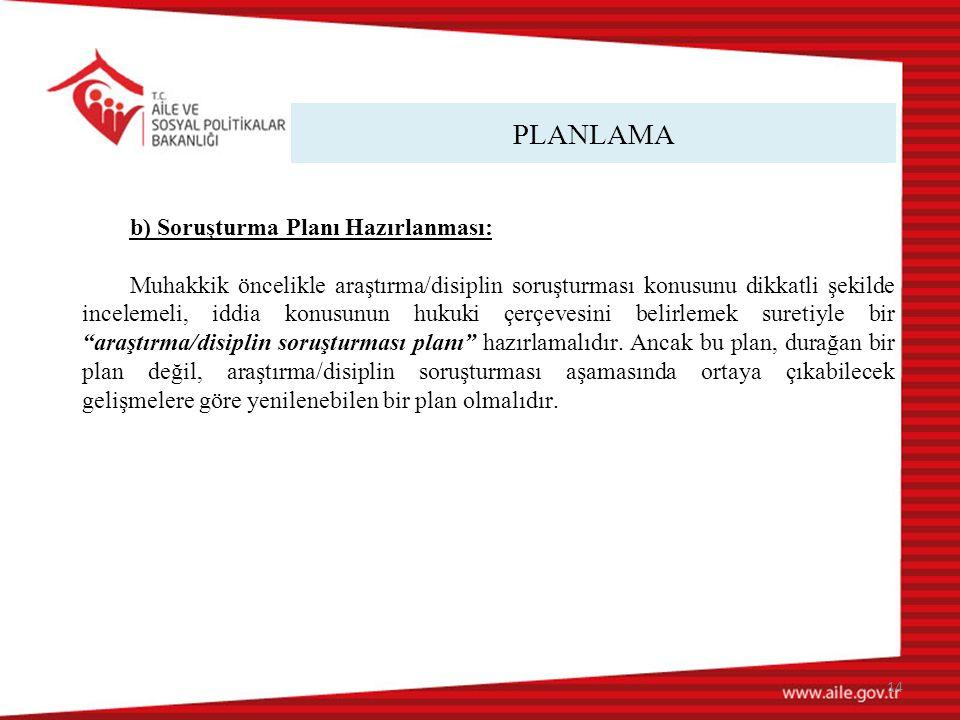 PLANLAMA 14 b) Soruşturma Planı Hazırlanması: Muhakkik öncelikle araştırma/disiplin soruşturması konusunu dikkatli şekilde incelemeli, iddia konusunun hukuki çerçevesini belirlemek suretiyle bir araştırma/disiplin soruşturması planı hazırlamalıdır.