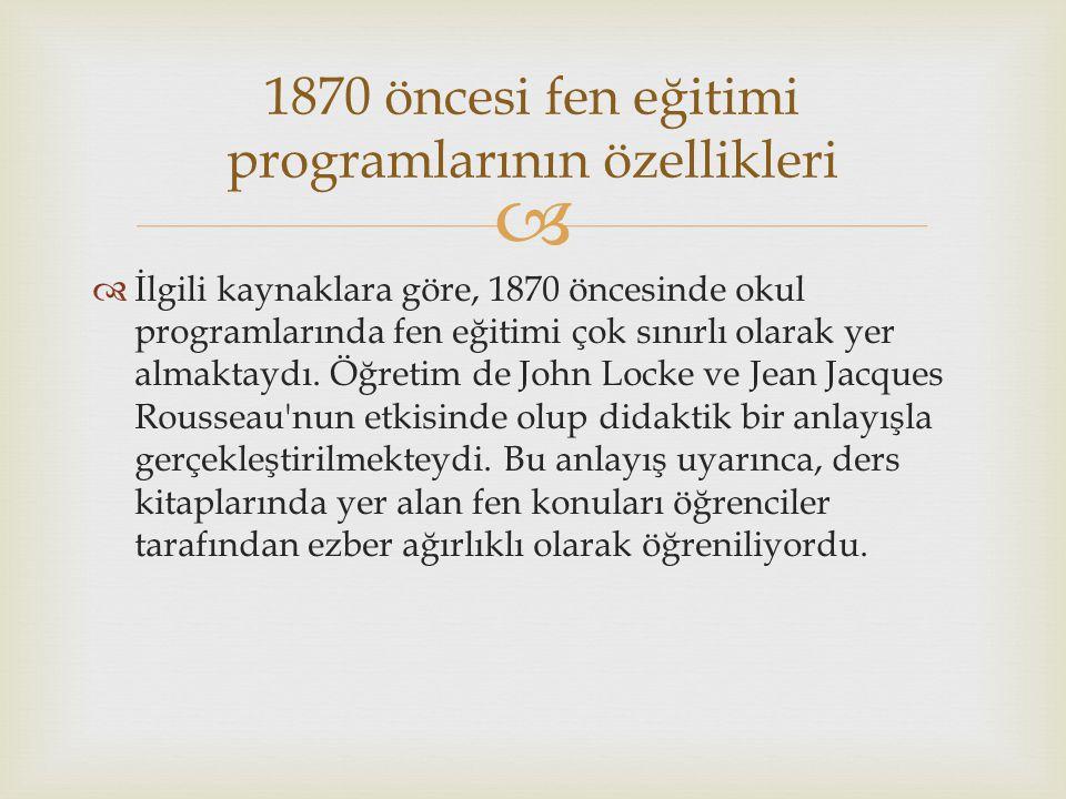   İlgili kaynaklara göre, 1870 öncesinde okul programlarında fen eğitimi çok sınırlı olarak yer almaktaydı. Öğretim de John Locke ve Jean Jacques Ro