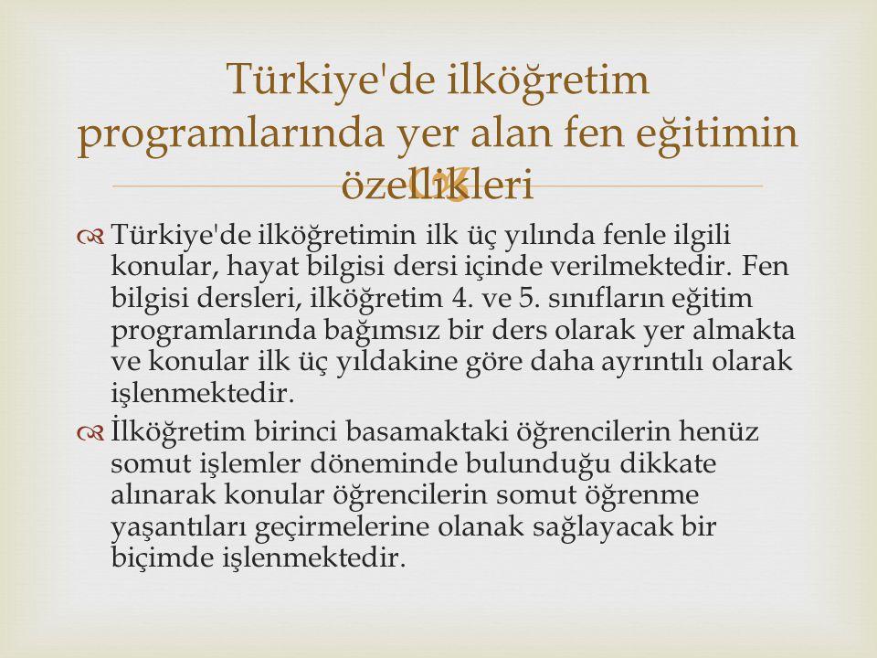   Türkiye'de ilköğretimin ilk üç yılında fenle ilgili konular, hayat bilgisi dersi içinde verilmektedir. Fen bilgisi dersleri, ilköğretim 4. ve 5. s