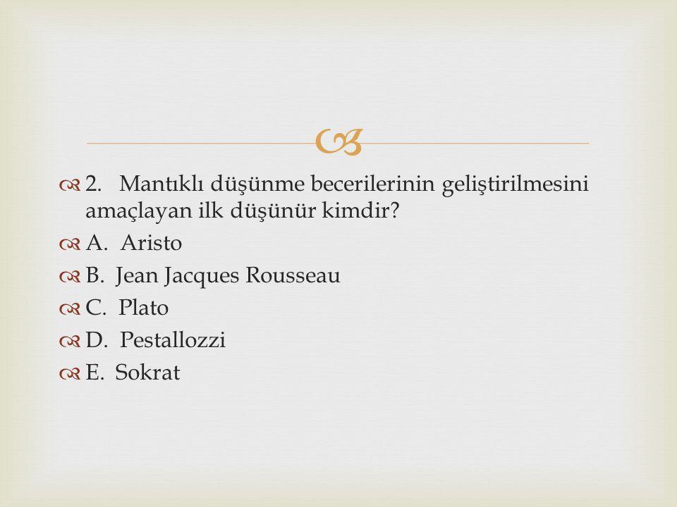   2. Mantıklı düşünme becerilerinin geliştirilmesini amaçlayan ilk düşünür kimdir?  A. Aristo  B. Jean Jacques Rousseau  C. Plato  D. Pestallozz