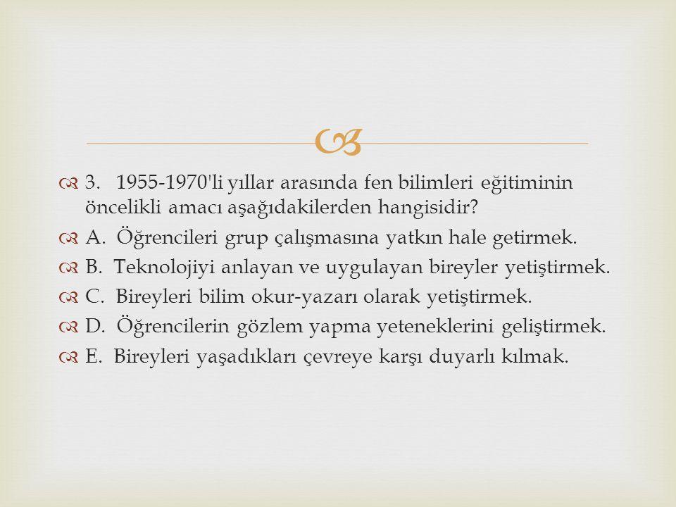   3. 1955-1970'li yıllar arasında fen bilimleri eğitiminin öncelikli amacı aşağıdakilerden hangisidir?  A. Öğrencileri grup çalışmasına yatkın hale