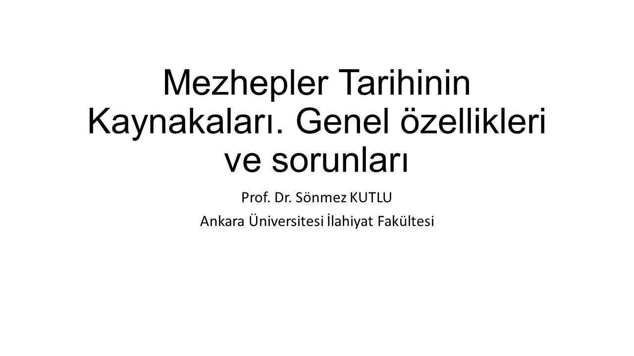 Mezhepler Tarihinin Kaynakaları. Genel özellikleri ve sorunları Prof. Dr. Sönmez KUTLU Ankara Üniversitesi İlahiyat Fakültesi