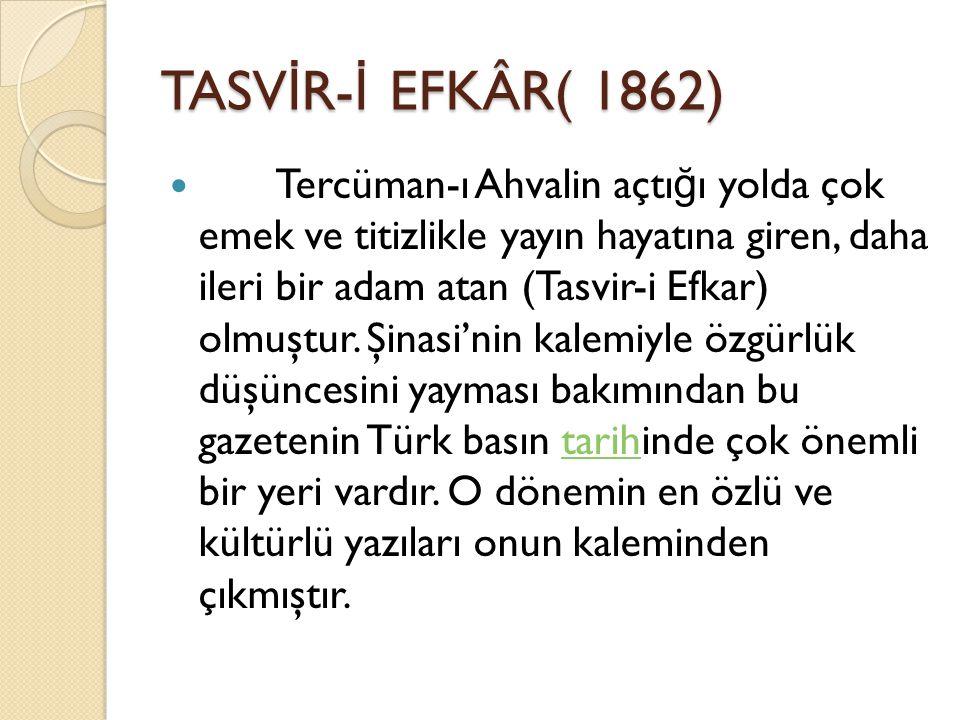 TASV İ R- İ EFKÂR( 1862) Tercüman-ı Ahvalin açtı ğ ı yolda çok emek ve titizlikle yayın hayatına giren, daha ileri bir adam atan (Tasvir-i Efkar) olmuştur.