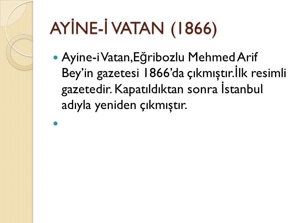 AY İ NE- İ VATAN (1866) Ayine-i Vatan,E ğ ribozlu Mehmed Arif Bey'in gazetesi 1866'da çıkmıştır.