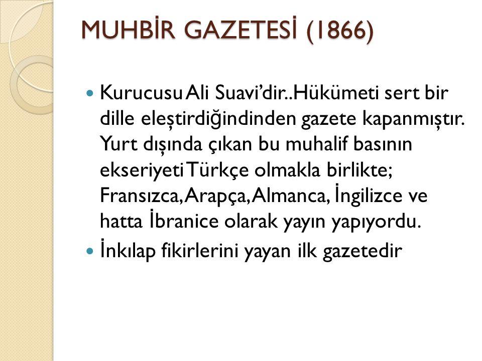 MUHB İ R GAZETES İ (1866) Kurucusu Ali Suavi'dir..Hükümeti sert bir dille eleştirdi ğ indinden gazete kapanmıştır.