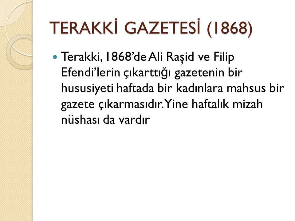 TERAKK İ GAZETES İ (1868) Terakki, 1868'de Ali Raşid ve Filip Efendi'lerin çıkarttı ğ ı gazetenin bir hususiyeti haftada bir kadınlara mahsus bir gazete çıkarmasıdır.