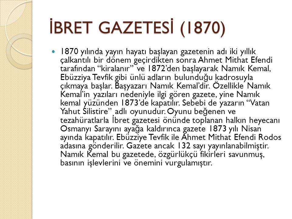 İ BRET GAZETES İ (1870) 1870 yılında yayın hayatı başlayan gazetenin adı iki yıllık çalkantılı bir dönem geçirdikten sonra Ahmet Mithat Efendi tarafından kiralanır ve 1872'den başlayarak Namık Kemal, Ebüzziya Tevfik gibi ünlü adların bulundu ğ u kadrosuyla çıkmaya başlar.