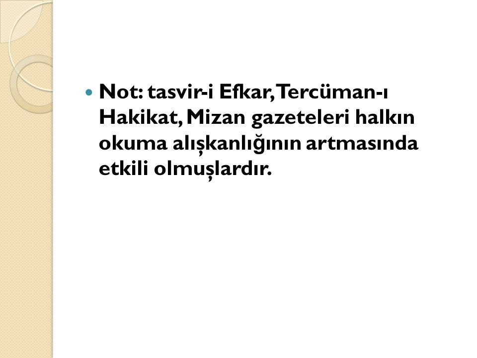 Not: tasvir-i Efkar, Tercüman-ı Hakikat, Mizan gazeteleri halkın okuma alışkanlı ğ ının artmasında etkili olmuşlardır.