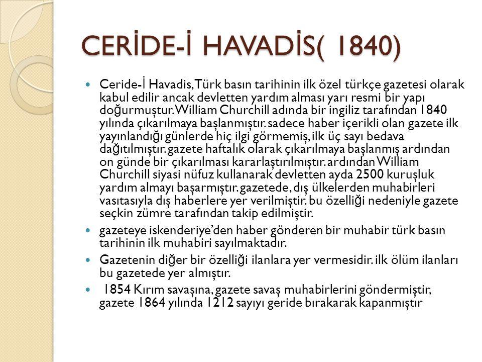 CER İ DE- İ HAVAD İ S( 1840) Ceride- İ Havadis, Türk basın tarihinin ilk özel türkçe gazetesi olarak kabul edilir ancak devletten yardım alması yarı resmi bir yapı do ğ urmuştur.