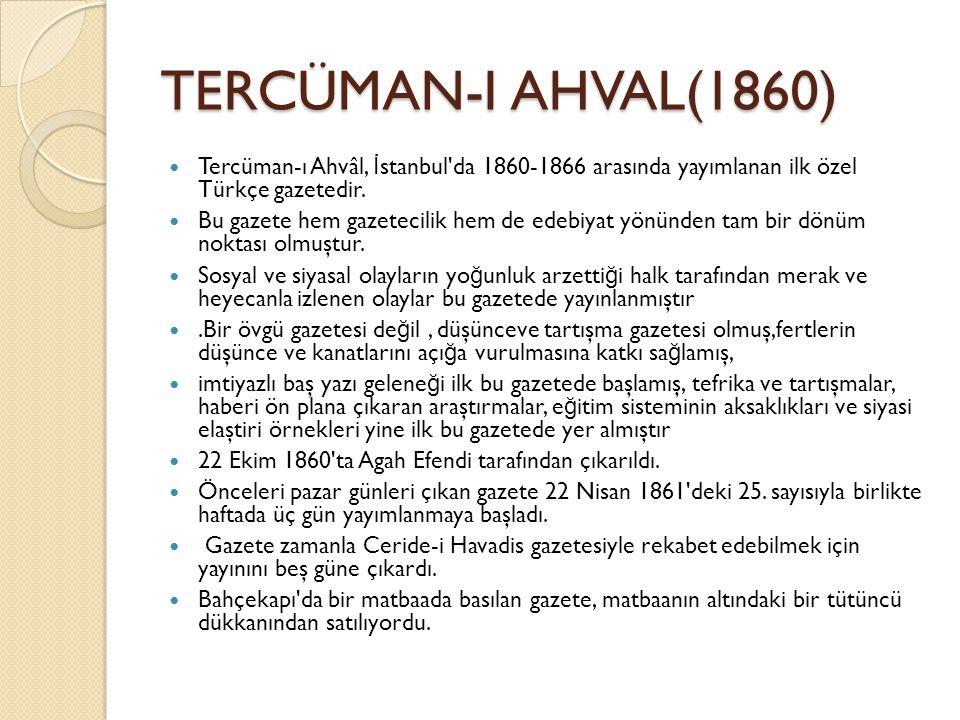 TERCÜMAN-I AHVAL(1860) Tercüman-ı Ahvâl, İ stanbul da 1860-1866 arasında yayımlanan ilk özel Türkçe gazetedir.
