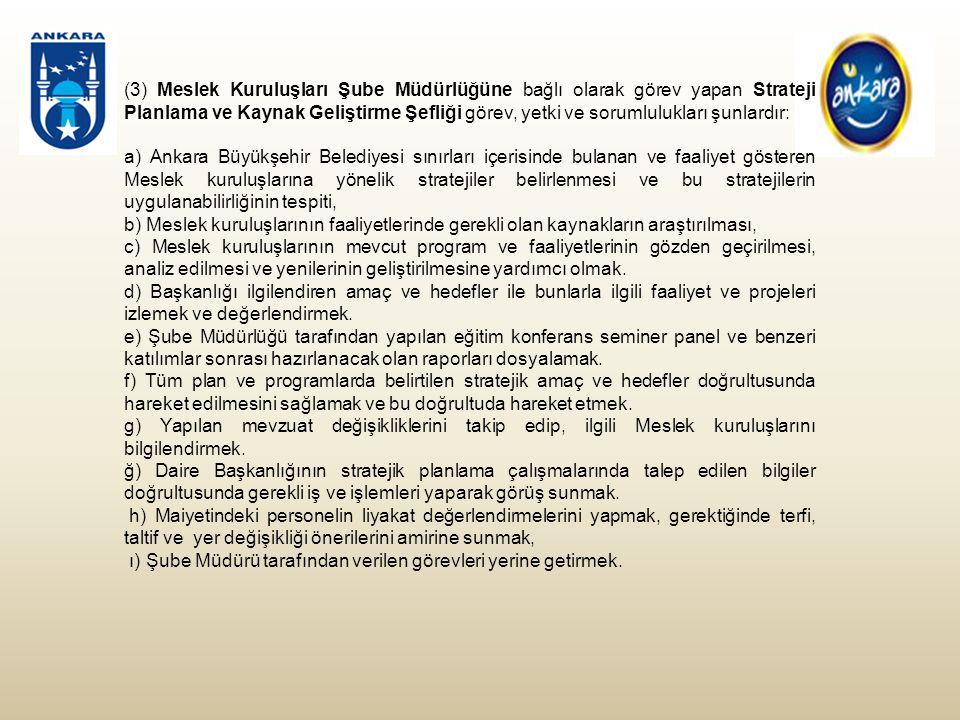 (3) Meslek Kuruluşları Şube Müdürlüğüne bağlı olarak görev yapan Strateji Planlama ve Kaynak Geliştirme Şefliği görev, yetki ve sorumlulukları şunlardır: a) Ankara Büyükşehir Belediyesi sınırları içerisinde bulanan ve faaliyet gösteren Meslek kuruluşlarına yönelik stratejiler belirlenmesi ve bu stratejilerin uygulanabilirliğinin tespiti, b) Meslek kuruluşlarının faaliyetlerinde gerekli olan kaynakların araştırılması, c) Meslek kuruluşlarının mevcut program ve faaliyetlerinin gözden geçirilmesi, analiz edilmesi ve yenilerinin geliştirilmesine yardımcı olmak.