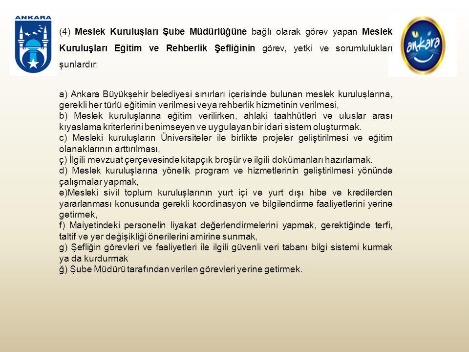 (4) Meslek Kuruluşları Şube Müdürlüğüne bağlı olarak görev yapan Meslek Kuruluşları Eğitim ve Rehberlik Şefliğinin görev, yetki ve sorumlulukları şunlardır: a) Ankara Büyükşehir belediyesi sınırları içerisinde bulunan meslek kuruluşlarına, gerekli her türlü eğitimin verilmesi veya rehberlik hizmetinin verilmesi, b) Meslek kuruluşlarına eğitim verilirken, ahlaki taahhütleri ve uluslar arası kıyaslama kriterlerini benimseyen ve uygulayan bir idari sistem oluşturmak.