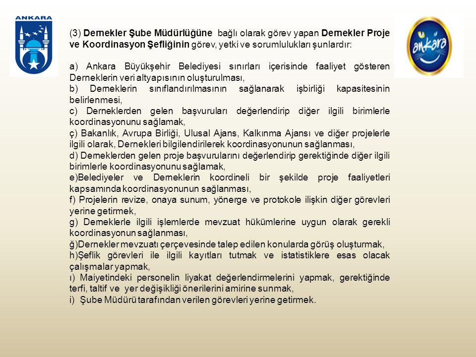 (3) Dernekler Şube Müdürlüğüne bağlı olarak görev yapan Dernekler Proje ve Koordinasyon Şefliğinin görev, yetki ve sorumlulukları şunlardır: a) Ankara Büyükşehir Belediyesi sınırları içerisinde faaliyet gösteren Derneklerin veri altyapısının oluşturulması, b) Derneklerin sınıflandırılmasının sağlanarak işbirliği kapasitesinin belirlenmesi, c) Derneklerden gelen başvuruları değerlendirip diğer ilgili birimlerle koordinasyonunu sağlamak, ç) Bakanlık, Avrupa Birliği, Ulusal Ajans, Kalkınma Ajansı ve diğer projelerle ilgili olarak, Dernekleri bilgilendirilerek koordinasyonunun sağlanması, d) Derneklerden gelen proje başvurularını değerlendirip gerektiğinde diğer ilgili birimlerle koordinasyonunu sağlamak, e)Belediyeler ve Derneklerin koordineli bir şekilde proje faaliyetleri kapsamında koordinasyonunun sağlanması, f) Projelerin revize, onaya sunum, yönerge ve protokole ilişkin diğer görevleri yerine getirmek, g) Derneklerle ilgili işlemlerde mevzuat hükümlerine uygun olarak gerekli koordinasyonun sağlanması, ğ)Dernekler mevzuatı çerçevesinde talep edilen konularda görüş oluşturmak, h)Şeflik görevleri ile ilgili kayıtları tutmak ve istatistiklere esas olacak çalışmalar yapmak, ı) Maiyetindeki personelin liyakat değerlendirmelerini yapmak, gerektiğinde terfi, taltif ve yer değişikliği önerilerini amirine sunmak, i) Şube Müdürü tarafından verilen görevleri yerine getirmek.