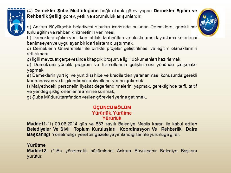 (4) Dernekler Şube Müdürlüğüne bağlı olarak görev yapan Dernekler Eğitim ve Rehberlik Şefliği görev, yetki ve sorumlulukları şunlardır: a) Ankara Büyükşehir belediyesi sınırları içerisinde bulunan Derneklere, gerekli her türlü eğitim ve rehberlik hizmetinin verilmesi, b) Derneklere eğitim verilirken, ahlaki taahhütleri ve uluslararası kıyaslama kriterlerini benimseyen ve uygulayan bir idari sistem oluşturmak.