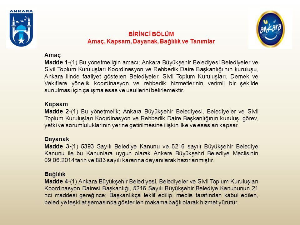 BİRİNCİ BÖLÜM Amaç, Kapsam, Dayanak, Bağlılık ve Tanımlar Amaç Madde 1-(1) Bu yönetmeliğin amacı; Ankara Büyükşehir Belediyesi Belediyeler ve Sivil Toplum Kuruluşları Koordinasyon ve Rehberlik Daire Başkanlığı'nın kuruluşu, Ankara ilinde faaliyet gösteren Belediyeler, Sivil Toplum Kuruluşları, Dernek ve Vakıflara yönelik koordinasyon ve rehberlik hizmetlerinin verimli bir şekilde sunulması için çalışma esas ve usullerini belirlemektir.