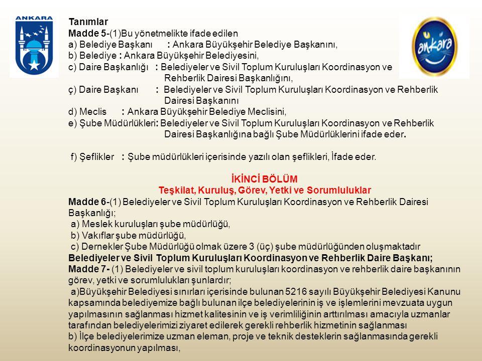 Tanımlar Madde 5-(1)Bu yönetmelikte ifade edilen a) Belediye Başkanı : Ankara Büyükşehir Belediye Başkanını, b) Belediye : Ankara Büyükşehir Belediyesini, c) Daire Başkanlığı : Belediyeler ve Sivil Toplum Kuruluşları Koordinasyon ve Rehberlik Dairesi Başkanlığını, ç) Daire Başkanı : Belediyeler ve Sivil Toplum Kuruluşları Koordinasyon ve Rehberlik Dairesi Başkanını d) Meclis : Ankara Büyükşehir Belediye Meclisini, e) Şube Müdürlükleri: Belediyeler ve Sivil Toplum Kuruluşları Koordinasyon ve Rehberlik Dairesi Başkanlığına bağlı Şube Müdürlüklerini ifade eder.