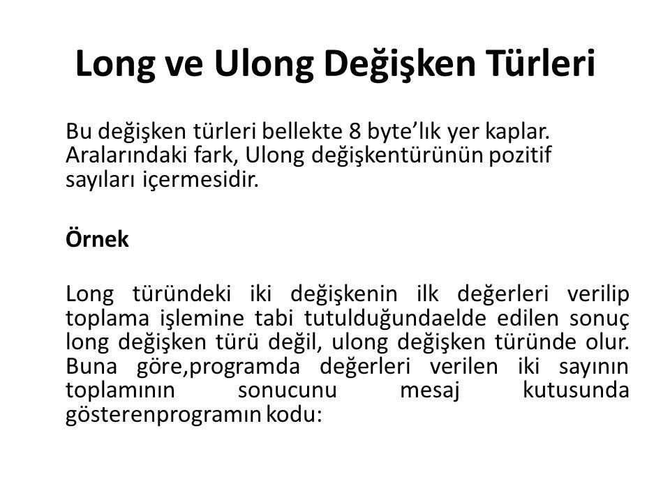 Long ve Ulong Değişken Türleri Bu değişken türleri bellekte 8 byte'lık yer kaplar. Aralarındaki fark, Ulong değişkentürünün pozitif sayıları içermesid