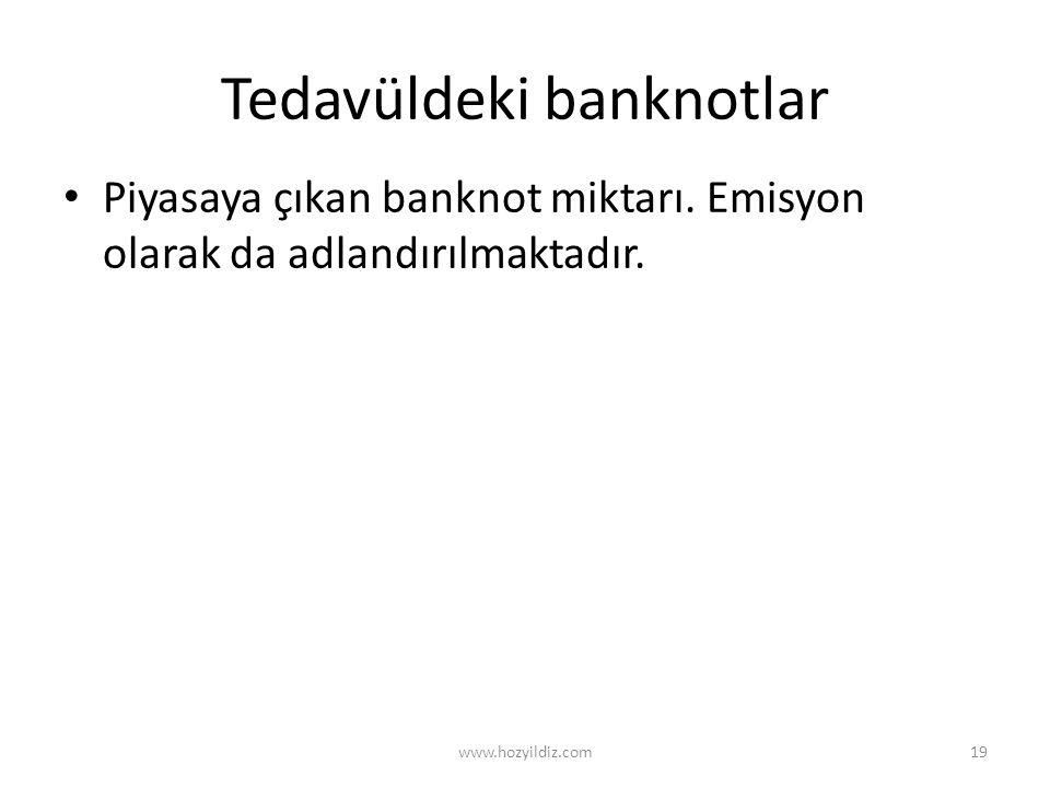 Tedavüldeki banknotlar Piyasaya çıkan banknot miktarı. Emisyon olarak da adlandırılmaktadır. www.hozyildiz.com19