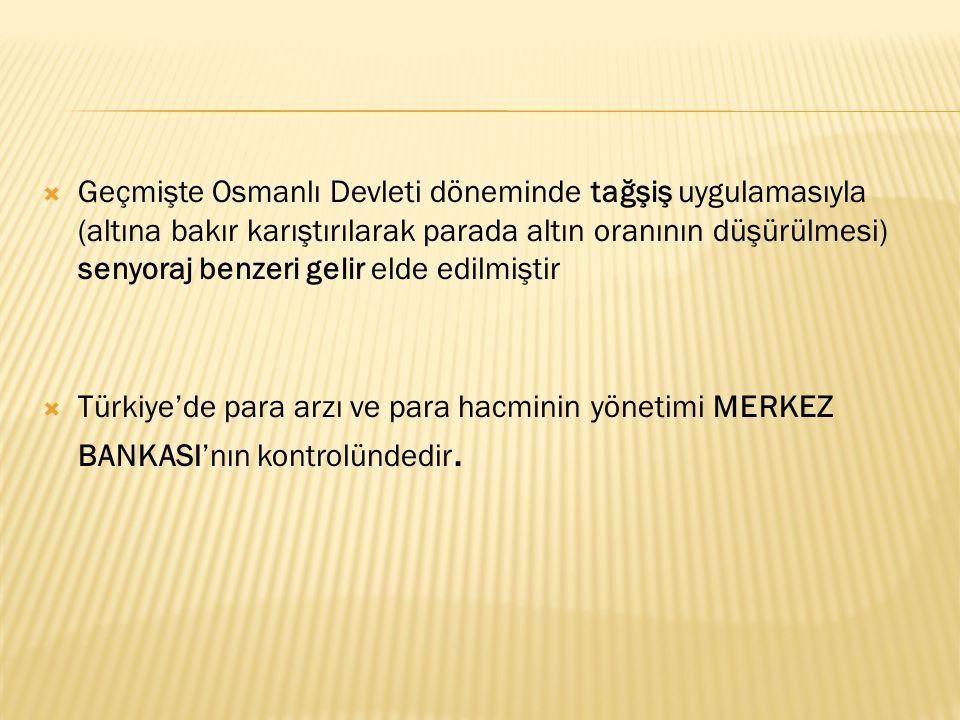  Geçmişte Osmanlı Devleti döneminde tağşiş uygulamasıyla (altına bakır karıştırılarak parada altın oranının düşürülmesi) senyoraj benzeri gelir elde