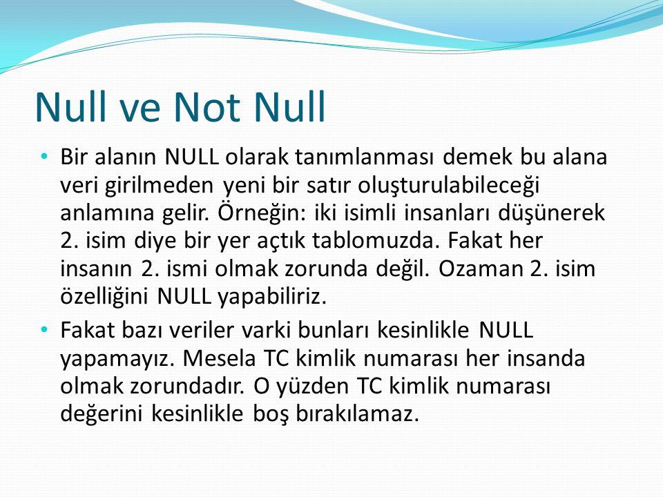 Null ve Not Null Bir alanın NULL olarak tanımlanması demek bu alana veri girilmeden yeni bir satır oluşturulabileceği anlamına gelir. Örneğin: iki isi