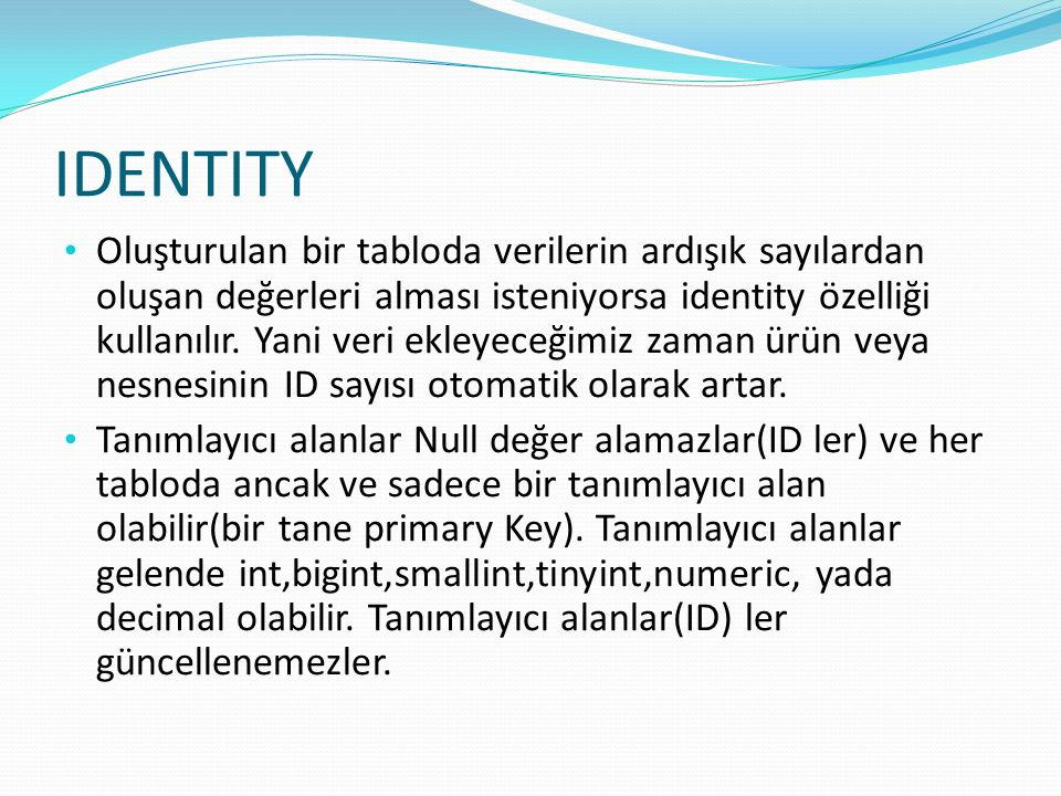 IDENTITY Oluşturulan bir tabloda verilerin ardışık sayılardan oluşan değerleri alması isteniyorsa identity özelliği kullanılır. Yani veri ekleyeceğimi