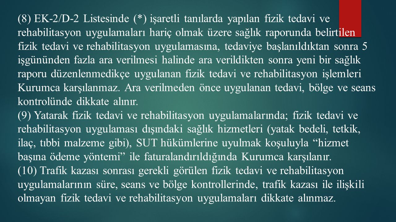 (8) EK-2/D-2 Listesinde (*) işaretli tanılarda yapılan fizik tedavi ve rehabilitasyon uygulamaları hariç olmak üzere sağlık raporunda belirtilen fizik