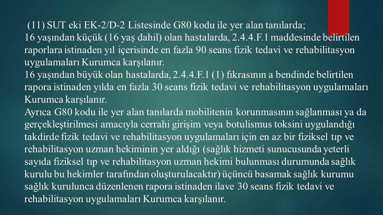 (11) SUT eki EK-2/D-2 Listesinde G80 kodu ile yer alan tanılarda; 16 yaşından küçük (16 yaş dahil) olan hastalarda, 2.4.4.F.1 maddesinde belirtilen ra
