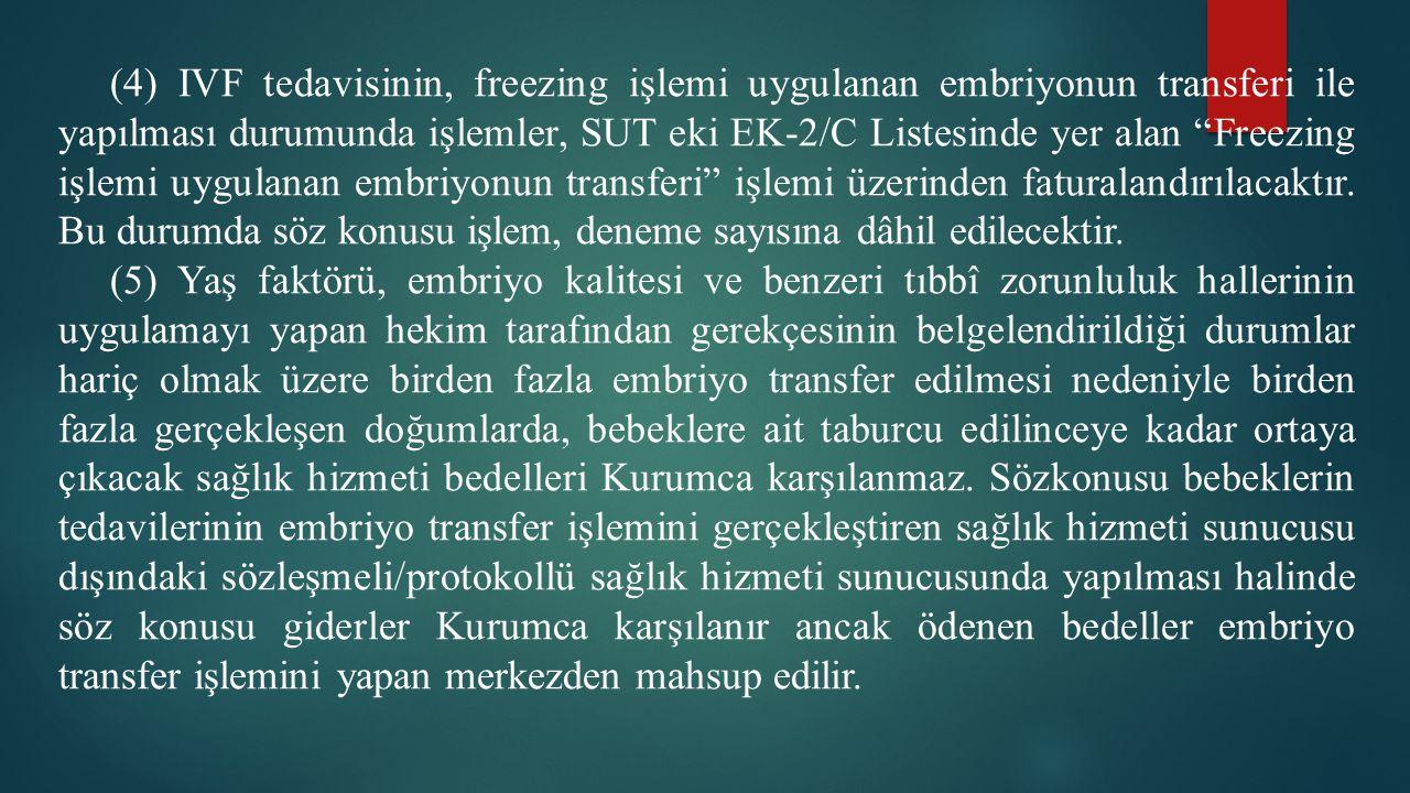 """(4) IVF tedavisinin, freezing işlemi uygulanan embriyonun transferi ile yapılması durumunda işlemler, SUT eki EK-2/C Listesinde yer alan """"Freezing işl"""