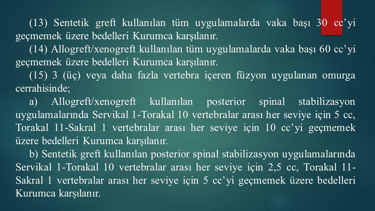 (13) Sentetik greft kullanılan tüm uygulamalarda vaka başı 30 cc'yi geçmemek üzere bedelleri Kurumca karşılanır. (14) Allogreft/xenogreft kullanılan t
