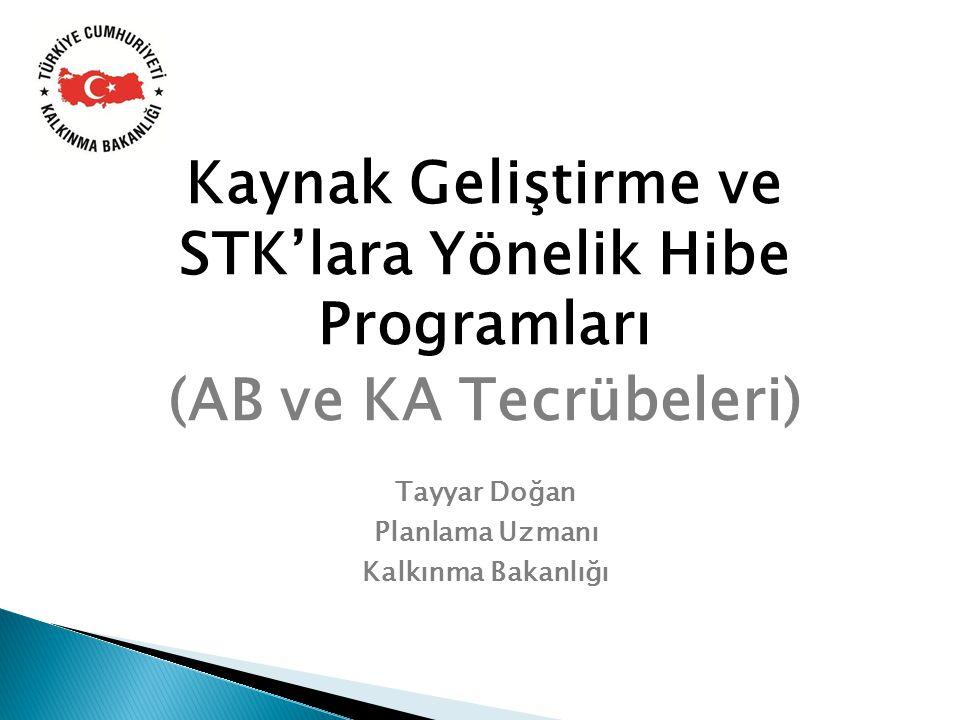 Kaynak Geliştirme ve STK'lara Yönelik Hibe Programları (AB ve KA Tecrübeleri) Tayyar Doğan Planlama Uzmanı Kalkınma Bakanlığı