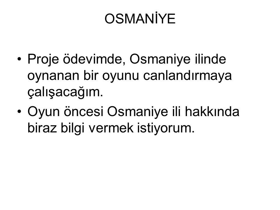 OSMANİYE Proje ödevimde, Osmaniye ilinde oynanan bir oyunu canlandırmaya çalışacağım.