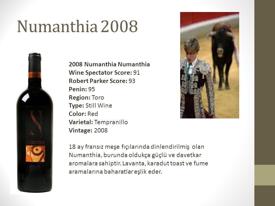 Numanthia 2008 2008 Numanthia Numanthia Wine Spectator Score: 91 Robert Parker Score: 93 Penin: 95 Region: Toro Type: Still Wine Color: Red Varietal: