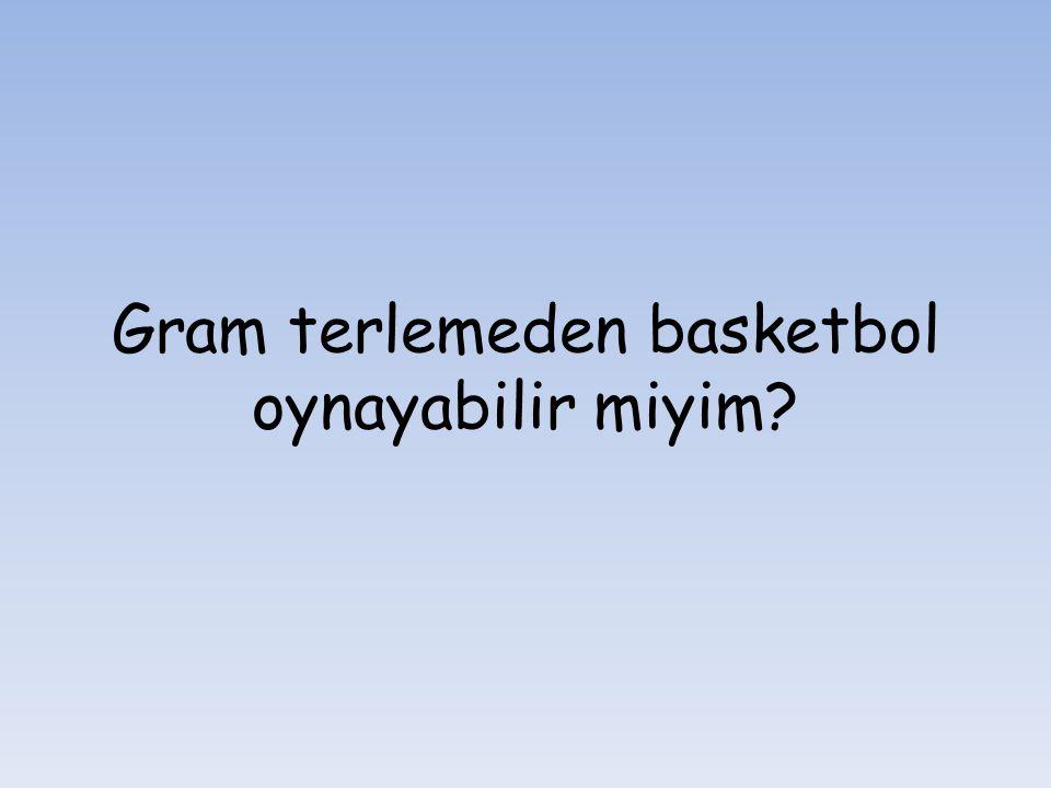 Gram terlemeden basketbol oynayabilir miyim?