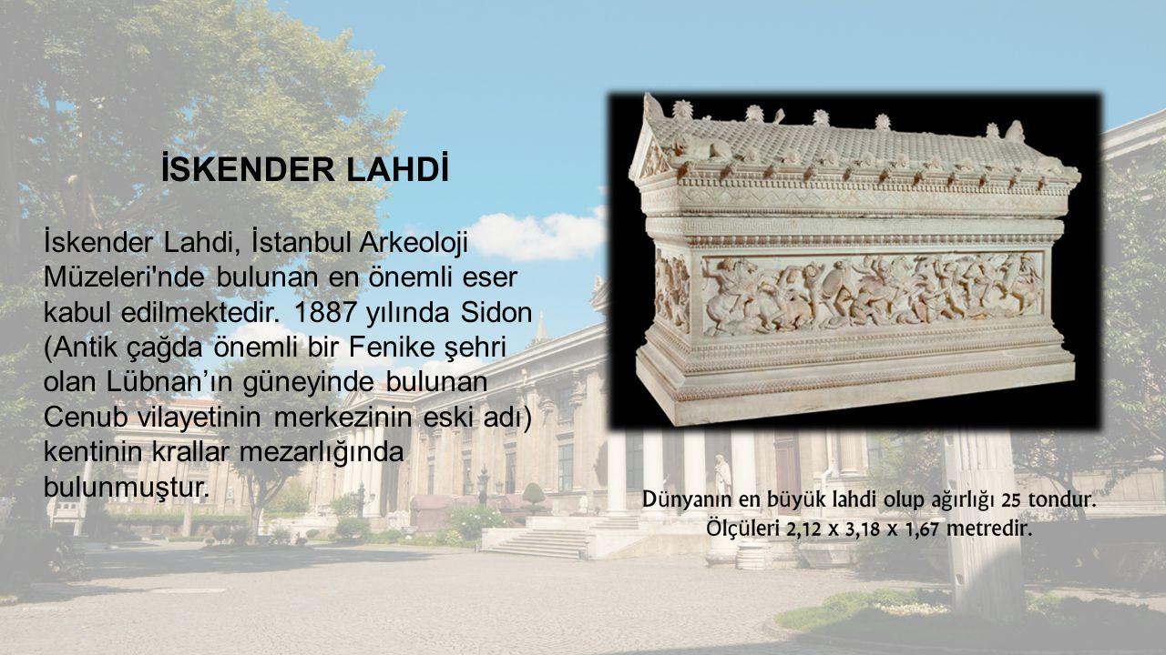 İSKENDER LAHDİ İskender Lahdi, İstanbul Arkeoloji Müzeleri'nde bulunan en önemli eser kabul edilmektedir. 1887 yılında Sidon (Antik çağda önemli bir F