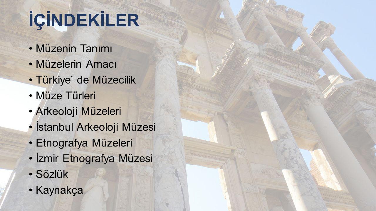 İÇİNDEKİLER Müzenin Tanımı Müzelerin Amacı Türkiye' de Müzecilik Müze Türleri Arkeoloji Müzeleri İstanbul Arkeoloji Müzesi Etnografya Müzeleri İzmir E