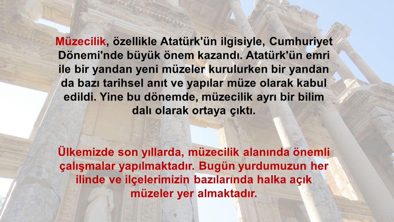 Müzecilik, özellikle Atatürk'ün ilgisiyle, Cumhuriyet Dönemi'nde büyük önem kazandı. Atatürk'ün emri ile bir yandan yeni müzeler kurulurken bir yandan