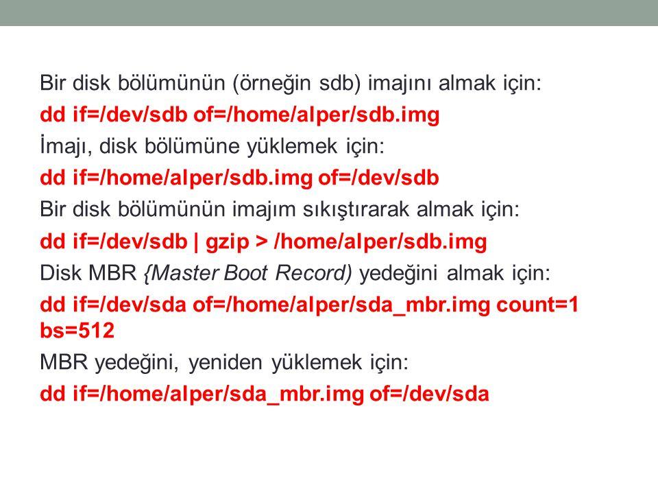Bir disk bölümünün (örneğin sdb) imajını almak için: dd if=/dev/sdb of=/home/alper/sdb.img İmajı, disk bölümüne yüklemek için: dd if=/home/alper/sdb.i