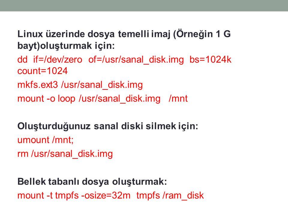 Linux üzerinde dosya temelli imaj (Örneğin 1 G bayt)oluşturmak için: dd if=/dev/zero of=/usr/sanal_disk.img bs=1024k count=1024 mkfs.ext3 /usr/sanal_d