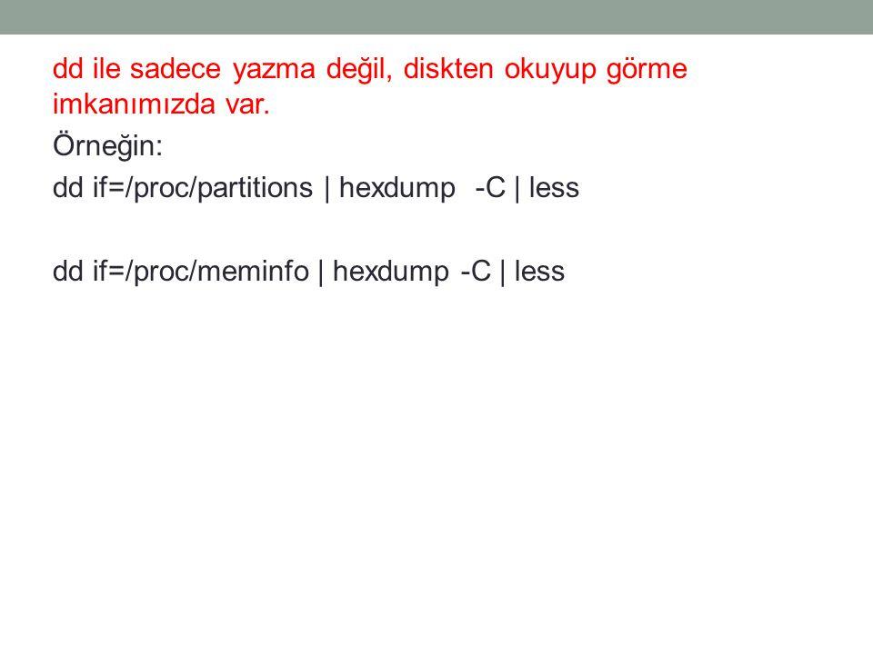 dd ile sadece yazma değil, diskten okuyup görme imkanımızda var. Örneğin: dd if=/proc/partitions | hexdump -C | less dd if=/proc/meminfo | hexdump -C