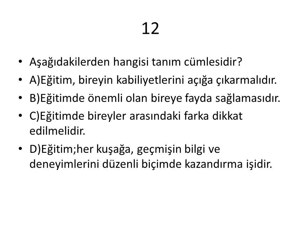 12 Aşağıdakilerden hangisi tanım cümlesidir.A)Eğitim, bireyin kabiliyetlerini açığa çıkarmalıdır.