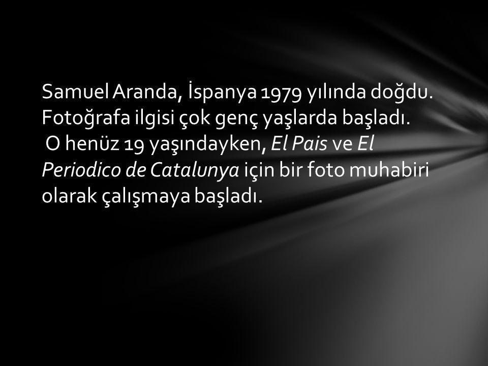 Samuel Aranda,  İspanya 1979 yılında doğdu. Fotoğrafa ilgisi çok genç yaşlarda başladı. O henüz 19 yaşındayken, El Pais ve El Periodico de Catalunya