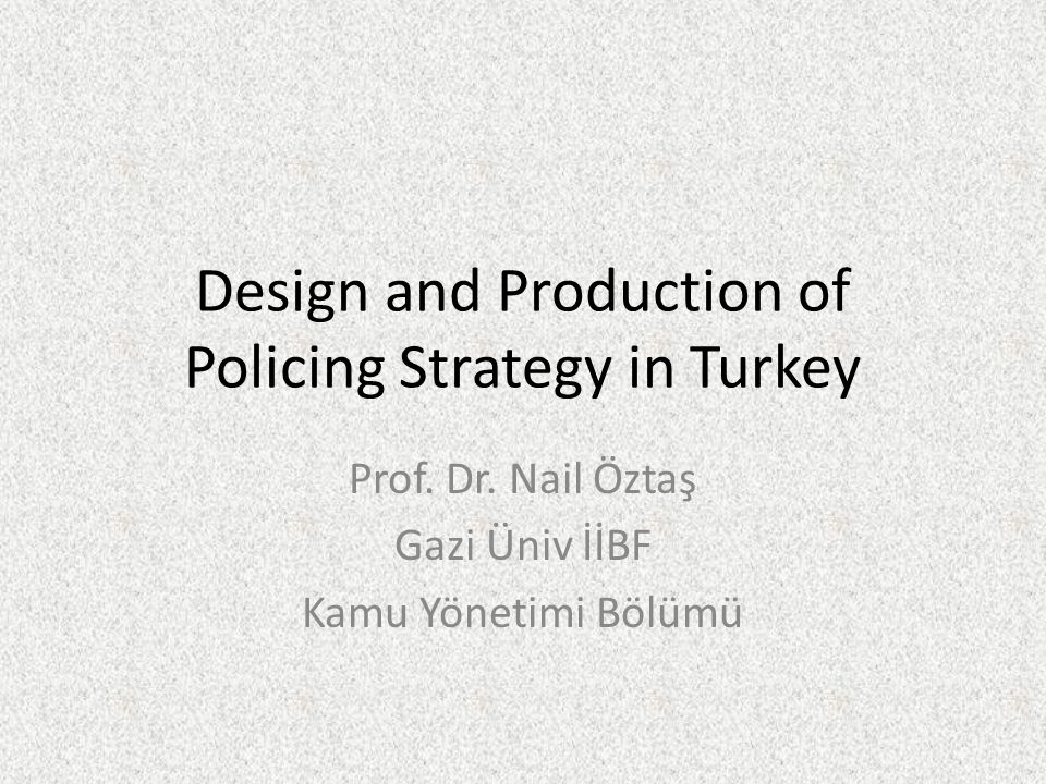 Design and Production of Policing Strategy in Turkey Prof. Dr. Nail Öztaş Gazi Üniv İİBF Kamu Yönetimi Bölümü