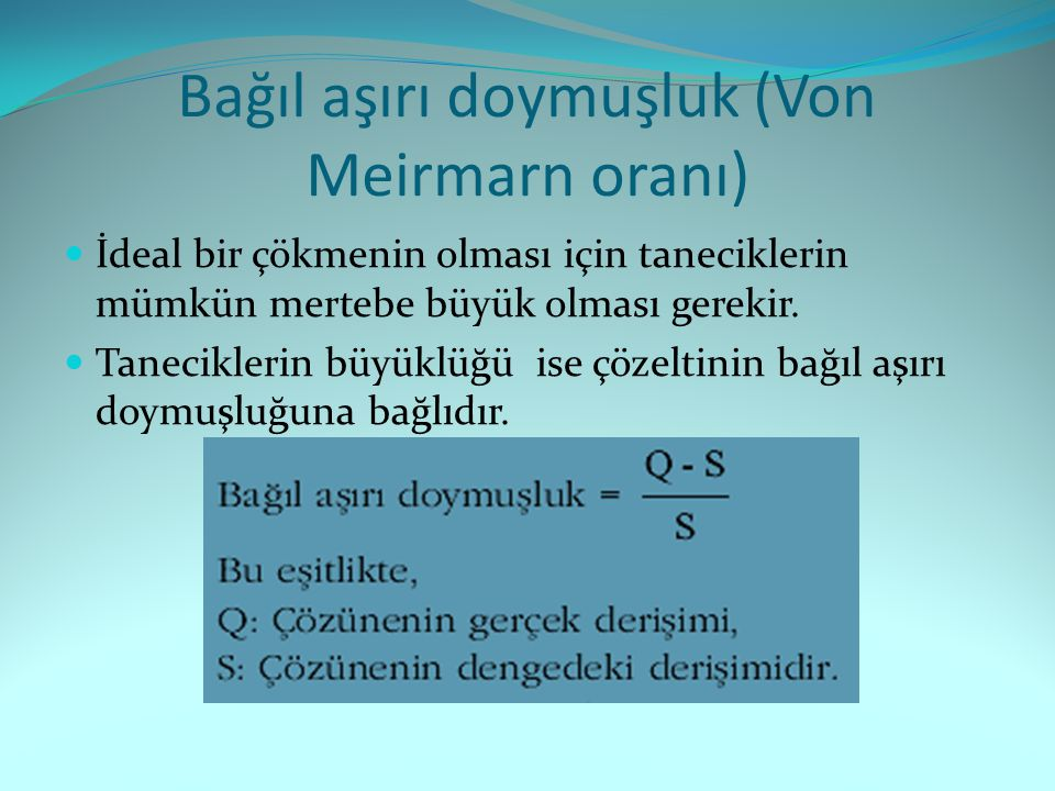 Bağıl aşırı doymuşluk (Von Meirmarn oranı) İdeal bir çökmenin olması için taneciklerin mümkün mertebe büyük olması gerekir. Taneciklerin büyüklüğü ise