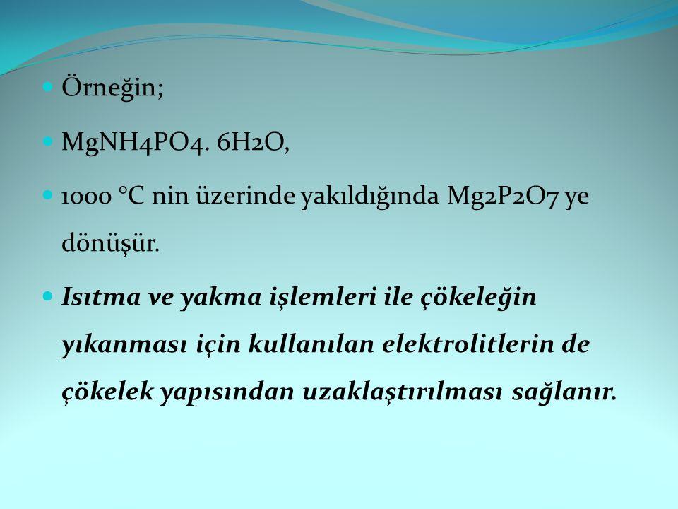 Örneğin; MgNH4PO4. 6H2O, 1000 °C nin üzerinde yakıldığında Mg2P2O7 ye dönüşür. Isıtma ve yakma işlemleri ile çökeleğin yıkanması için kullanılan elekt