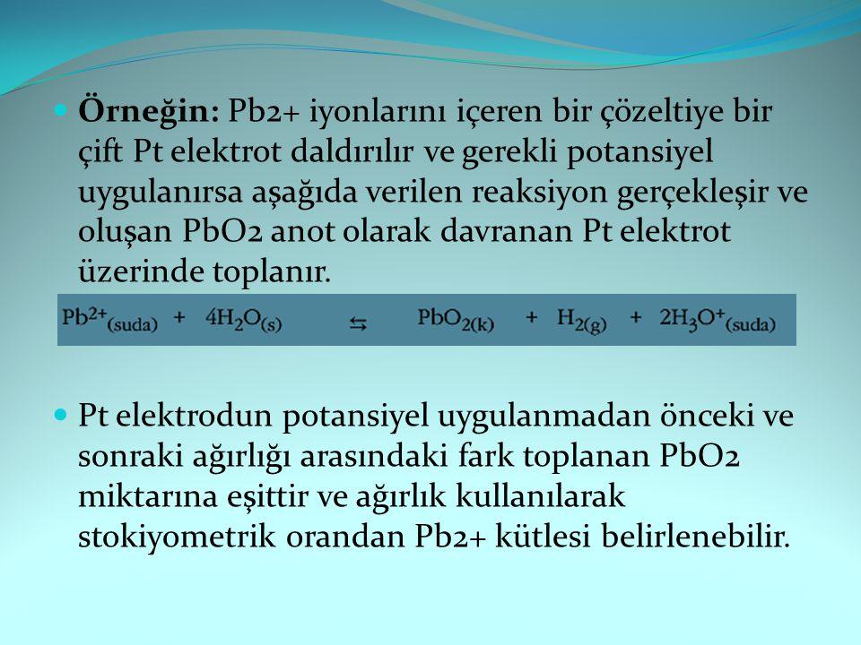Örneğin: Pb2+ iyonlarını içeren bir çözeltiye bir çift Pt elektrot daldırılır ve gerekli potansiyel uygulanırsa aşağıda verilen reaksiyon gerçekleşir ve oluşan PbO2 anot olarak davranan Pt elektrot üzerinde toplanır.