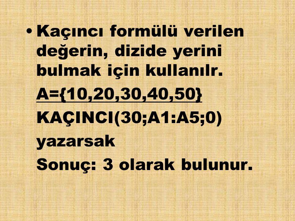 Kaçıncı formülü verilen değerin, dizide yerini bulmak için kullanılr. A={10,20,30,40,50} KAÇINCI(30;A1:A5;0) yazarsak Sonuç: 3 olarak bulunur.