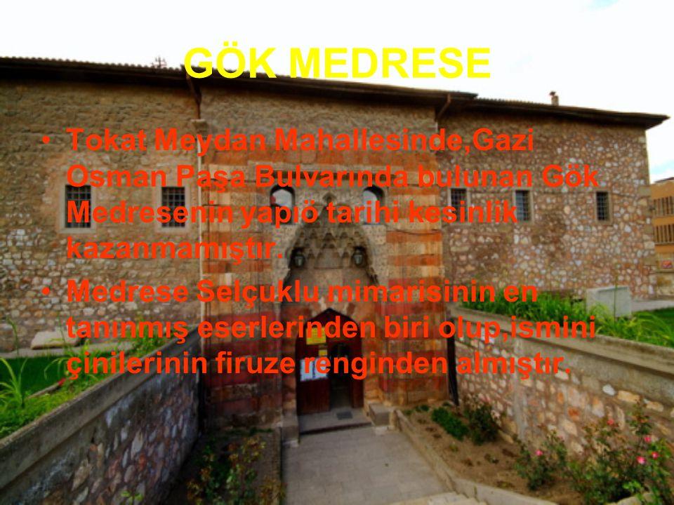 GÖK MEDRESE Tokat Meydan Mahallesinde,Gazi Osman Paşa Bulvarında bulunan Gök Medresenin yapıö tarihi kesinlik kazanmamıştır. Medrese Selçuklu mimarisi
