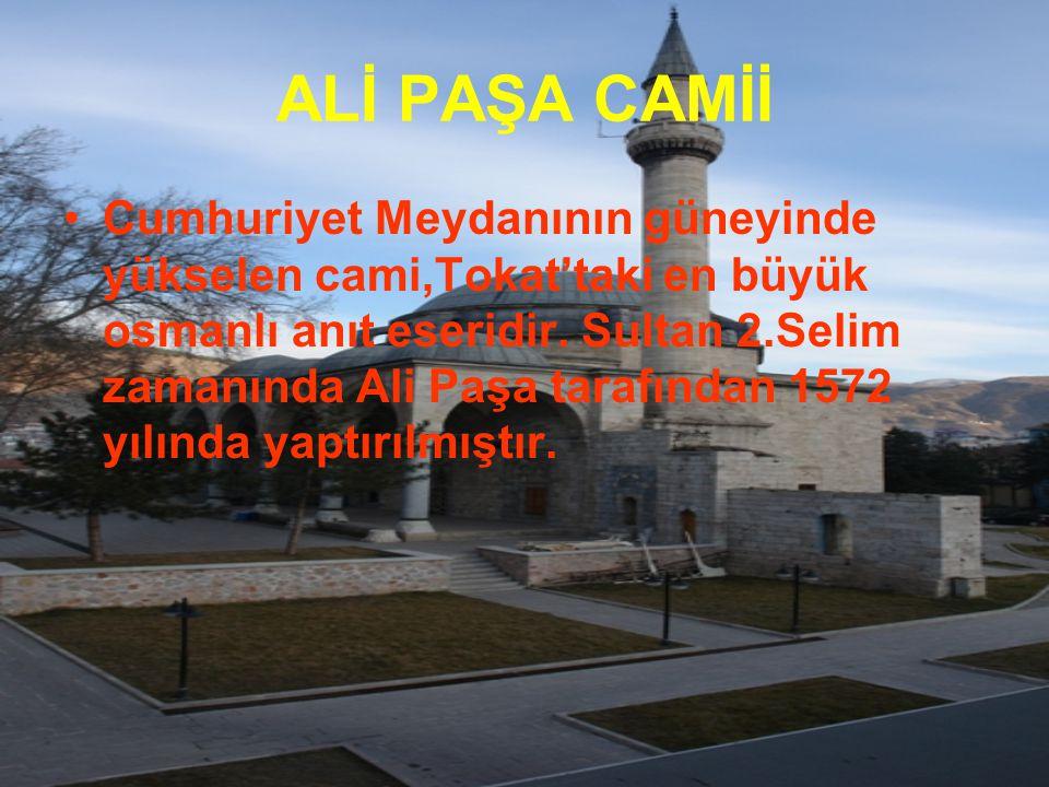 ALİ PAŞA CAMİİ Cumhuriyet Meydanının güneyinde yükselen cami,Tokat'taki en büyük osmanlı anıt eseridir. Sultan 2.Selim zamanında Ali Paşa tarafından 1