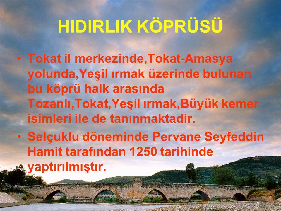 HIDIRLIK KÖPRÜSÜ Tokat il merkezinde,Tokat-Amasya yolunda,Yeşil ırmak üzerinde bulunan bu köprü halk arasında Tozanlı,Tokat,Yeşil ırmak,Büyük kemer is